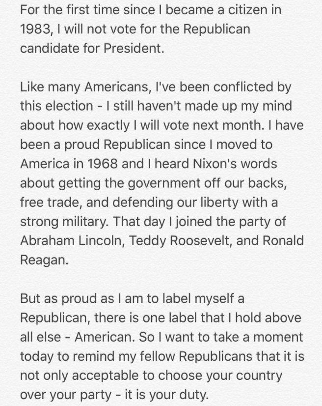 Traduction: Pour la première fois depuis que je suis devenu citoyen en 1983, je ne voterai pas pour le candidat républicain à la présidence. Comme beaucoup d'américains, je suis ennuyé par cette élection - je n'ai pas encore décidé comment je voterai exactement le mois prochain. Je suis un fier Républicain depuis que je suis arrivé en Amérique en 1968 et que j'ai entendu les paroles de Nixon à propos du gouvernement qui ne devrait plus être sur notre dos, à propos du libre-échange, et de la défense de la liberté grâce à une armée forte. Ce jour-là j'ai rejoint le parti d'Abraham Lincoln, Teddy Roosevelt, et Ronald Reagan. Mais aussi fier que je sois de porter l'étiquette de Républicain, il y a une étiquette que j'estime plus importante que tout le reste - Américain. Donc je veux prendre un moment aujourd'hui pour rappeler à mes compatriotes républicains qu'il n'est pas seulement acceptable de choisir votre pays plutôt que votre parti - c'est votre devoir.