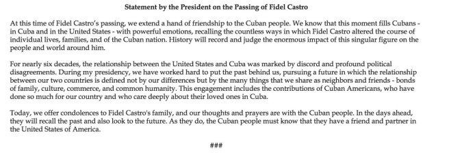 Traduction: Au moment du décès de Fidel Castro, nous tendons la main de l'amitié au peuple cubain. Nous savons que ce moment remplit les cubains - à Cuba et aux Etats-Unis - d'émotions puissantes, alors qu'ils se souviennent des innombrables manières par lesquelles Fidel Castro a modifié la vie d'individus, de familles, et de la nation cubaine. L'histoire se souviendra et jugera l'énorme impact de cette figure singulière sur les gens et le monde autour de lui. Pendant près de soixante ans, la relation entre les Etats-Unis et Cuba a été marquée par la discorde et de profonds désaccords politiques. Au cours de ma présidence, nous avons travaillé dur pour mettre le passé de côté et nous tourner vers un futur où la relation entre nos deux pays ne sera plus définie par nos différences mais par les nombreuses choses que nous partageons en tant que voisins et amis - des liens de parenté, de culture, de commerce, et d'humanité commune. Cet engagement inclut les contributions de cubains-américains, qui ont fait énormément pour leur pays et qui se préoccupent beaucoup de leurs familles à Cuba. Aujourd'hui, nous présentons nos condoléances à la famille de Fidel Castro, et nos pensées et nos prières vont au peuple cubain. Dans les jours qui viennent, il se souviendra du passé et regardera aussi vers le futur. En le faisant, les cubains doivent savoir qu'ils ont un ami et un partenaire en la personne des Etats-Unis d'Amérique.