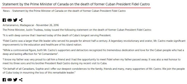 """Traduction: C'est avec une profonde tristesse que j'ai appris aujourd'hui la mort du président étant resté le plus longtemps en exercice à Cuba. Fidel Castro était un leader hors du commun qui a servi son peuple pendant presque un demi-siècle. Un révolutionnaire et un orateur légendaire, Mr. Castro a réalisé des progrès importants pour l'éducation et les soins de santé dans sa nation. Bien qu'il soit une figure controversée, aussi bien les supporters que les détracteurs de Mr. Castro reconnaissent son immense dévouement et son amour pour le peuple cubain qui avait une affection profonde et durable pour """"el Comandante"""". Je sais que mon père était très fier de pouvoir le considérer comme un ami et j'ai eu la chance de rencontrer Fidel lorsque mon père est décédé. C'était aussi un véritable honneur de rencontrer ses trois fils et son frère et président Raúl Castro lors de ma récente visite à Cuba. Au nom de tous les canadiens, Sophie et moi-même présentons nos sincères condoléances à la famille, aux amis et aux très nombreux supporters de Mr. Castro. Nous nous joignons au peuple cubain aujourd'hui pour pleurer la perte de ce leader remarquable."""
